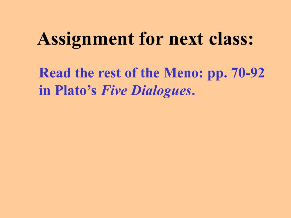 Assignment for next class: Read the rest of the Meno: pp. 70-92 in Plato's Five Dialogues.