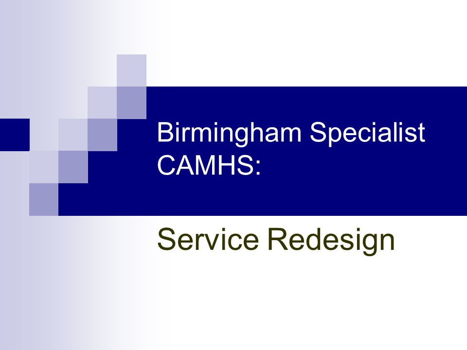 Birmingham Specialist CAMHS: Service Model Universal Services: Ensuring all services have good awareness of the impact and contributors to child mental Health Provision of accessible information for children, young people, parents, and professionals Information regarding specialist and targeted services, and how to access support Targeted Services: Highly accessible targeted interventions Provided in partnership with community services, schools voluntary organisations etc Specialist CAMHS Services: Provision focussed on children and young people with moderate to severe mental health problems Emphasis on assessment, formulation, diagnosis and intervention Coordinated multi-professional resource Care packages built around individualised assessment of need Emergency and High Intensity Services: Self harm assessment and emergency urgent access systems to manage high risk cases Out of hours on call service High Intensity community support aimed at reducing the need for inpatient admission and facilitating early discharge Inpatient and Regional Specialist Resource Services: Specialised Inpatient provision dovetailing services to need e.g.