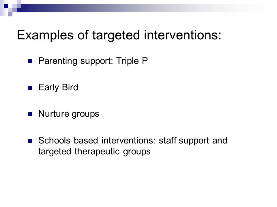 Examples of targeted interventions: Parenting support: Triple P Early Bird Nurture groups Schools based interventions: staff support and targeted ther
