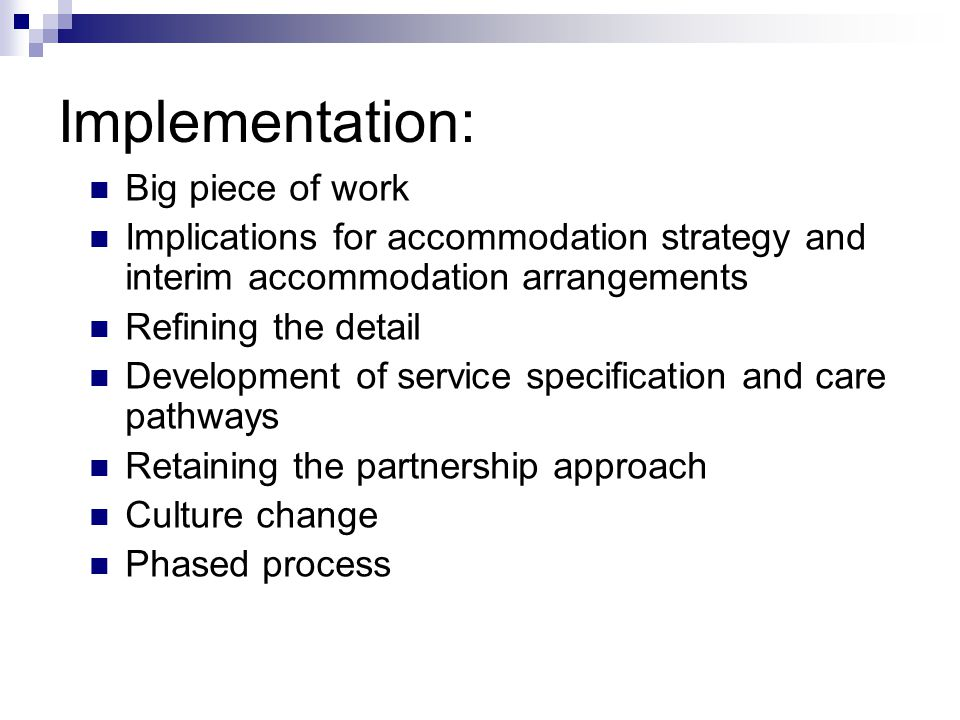 Implementation: Big piece of work Implications for accommodation strategy and interim accommodation arrangements Refining the detail Development of se