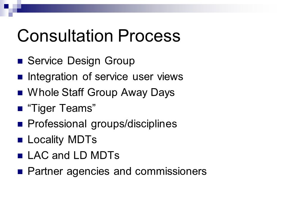 """Consultation Process Service Design Group Integration of service user views Whole Staff Group Away Days """"Tiger Teams"""" Professional groups/disciplines"""