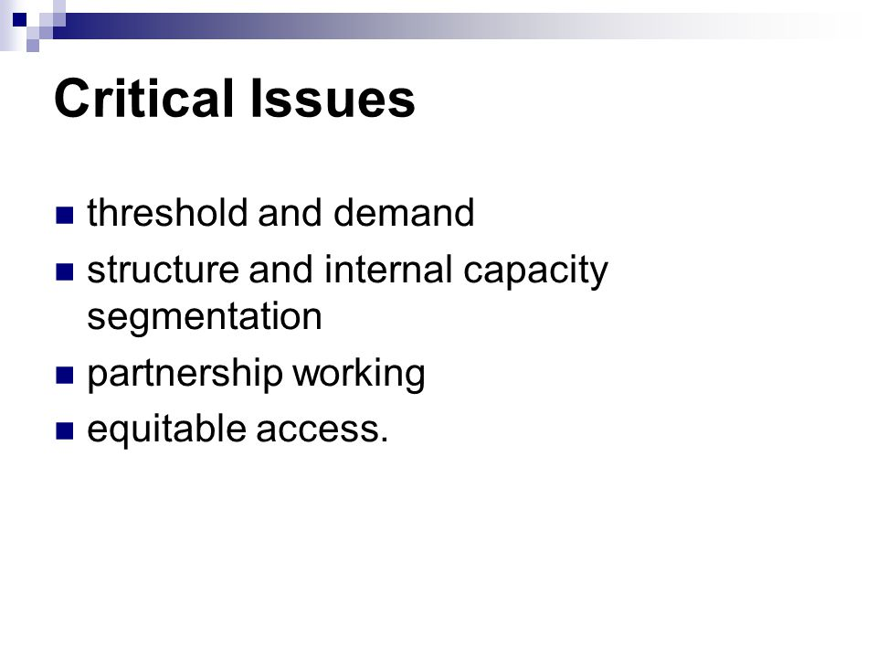 Critical Issues threshold and demand structure and internal capacity segmentation partnership working equitable access.