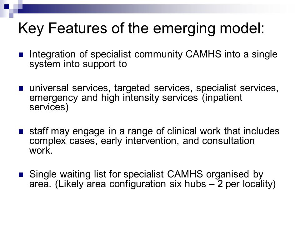 Contribution to Universal Services Consultation and Training Mapping the range of current consultation and training work offered: need to ensure this work is linked to the overall strategic model, including the function of enabling cases to be appropriately held outside the specialist CAMHS referral system.
