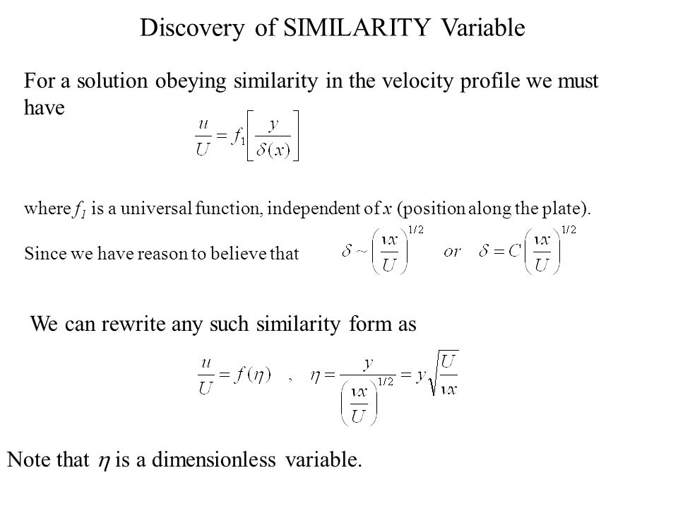 13 Similarity Solution Suppose the solution has the property that when u/U is plotted against y/  (where  (x) is the previously-defined nominal boundary layer thickness) a universal function is obtained, with no further dependence on x.