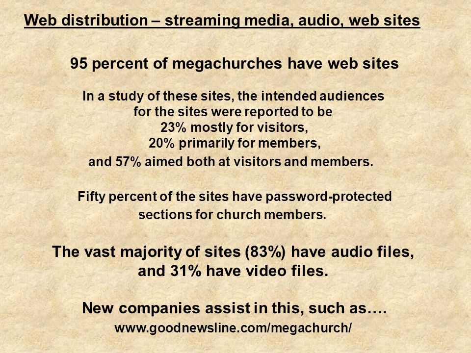 Web distribution – streaming media, audio, web sites 95 percent of megachurches have web sites In a study of these sites, the intended audiences for the sites were reported to be 23% mostly for visitors, 20% primarily for members, and 57% aimed both at visitors and members.