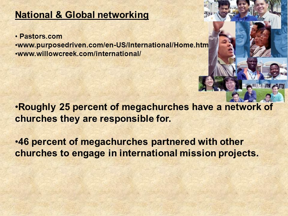 National & Global networking Pastors.com www.purposedriven.com/en-US/International/Home.htm www.willowcreek.com/international/ Roughly 25 percent of megachurches have a network of churches they are responsible for.