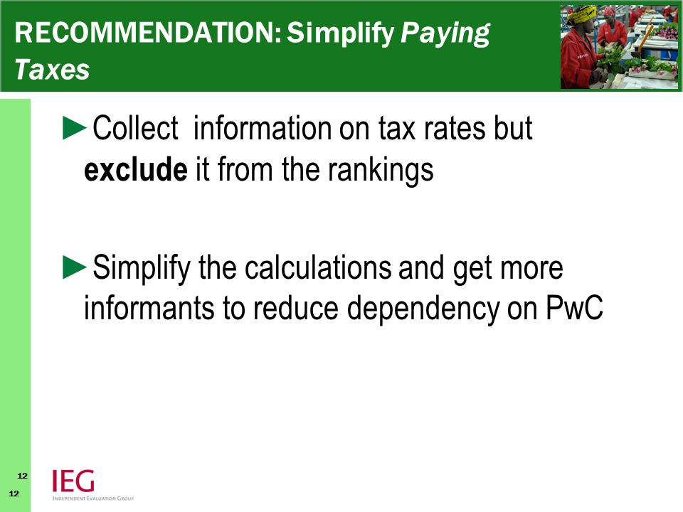 12 RECOMMENDATION: Simplify Paying Taxes ► Collect information on tax rates but exclude it from the rankings ► Simplify the calculations and get more informants to reduce dependency on PwC