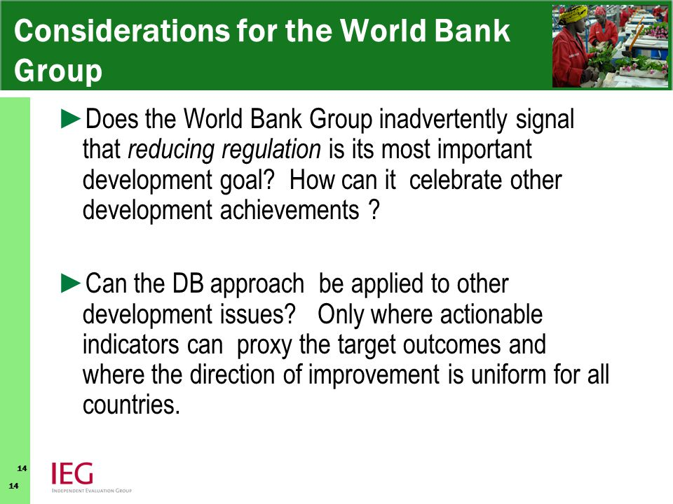 14 Considerations for the World Bank Group ► Does the World Bank Group inadvertently signal that reducing regulation is its most important development goal.