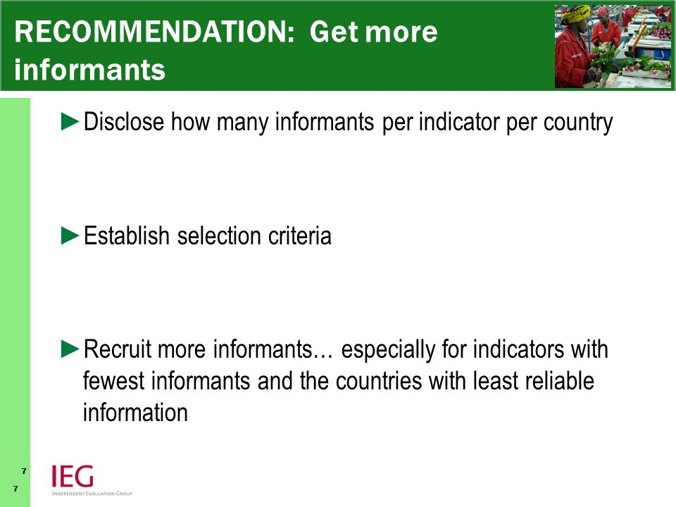 7 7 RECOMMENDATION: Get more informants ► Disclose how many informants per indicator per country ► Establish selection criteria ► Recruit more informants… especially for indicators with fewest informants and the countries with least reliable information