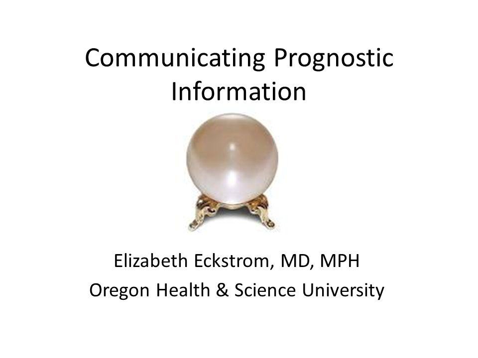 Communicating Prognostic Information Elizabeth Eckstrom, MD, MPH Oregon Health & Science University