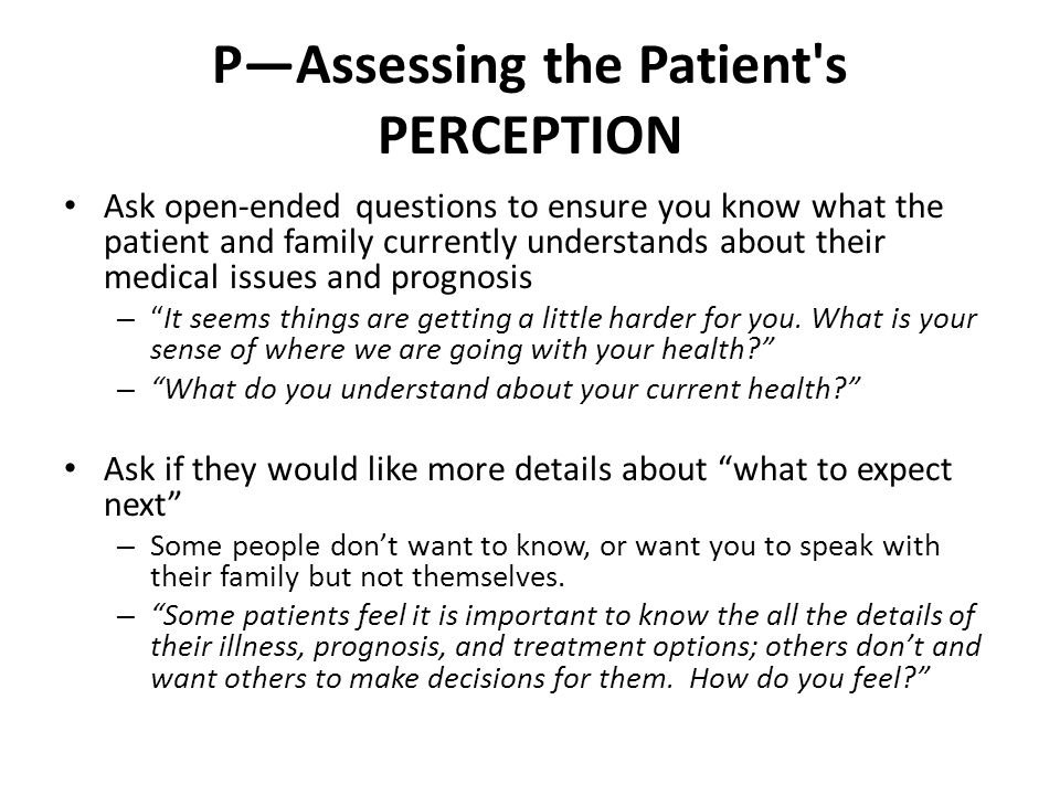 P—Assessing the Patient s PERCEPTION Ask open-ended questions to ensure you know what the patient and family currently understands about their medical issues and prognosis – It seems things are getting a little harder for you.