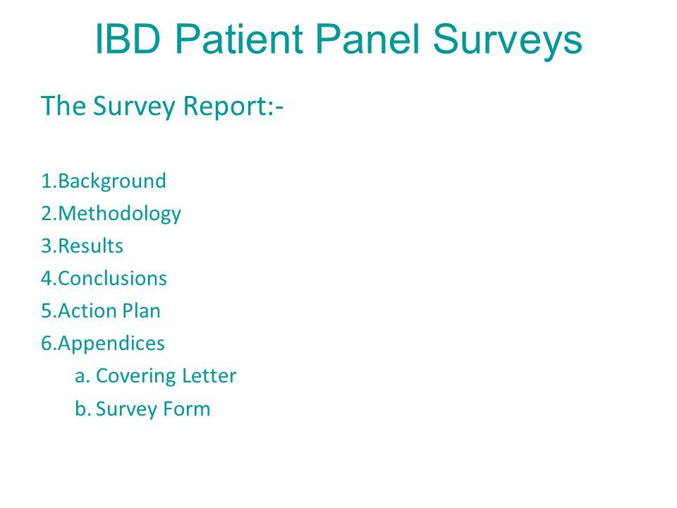 IBD Patient Panel Surveys The Survey Report:- 1.Background 2.Methodology 3.Results 4.Conclusions 5.Action Plan 6.Appendices a.Covering Letter b.Survey