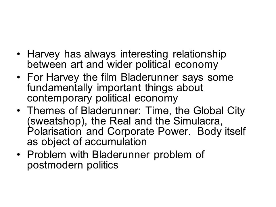 Harvey has always interesting relationship between art and wider political economy For Harvey the film Bladerunner says some fundamentally important things about contemporary political economy Themes of Bladerunner: Time, the Global City (sweatshop), the Real and the Simulacra, Polarisation and Corporate Power.