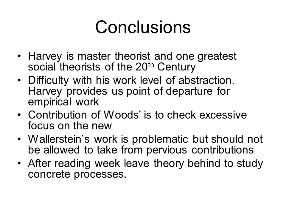 Conclusions Harvey is master theorist and one greatest social theorists of the 20 th Century Difficulty with his work level of abstraction.