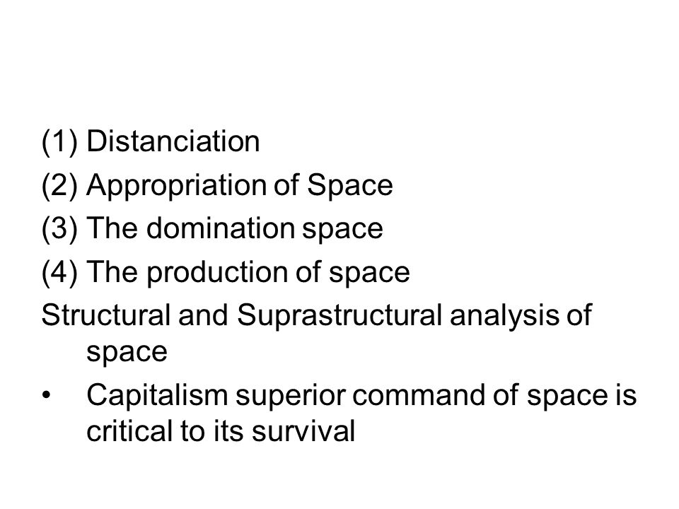 (1)Distanciation (2)Appropriation of Space (3)The domination space (4)The production of space Structural and Suprastructural analysis of space Capitalism superior command of space is critical to its survival