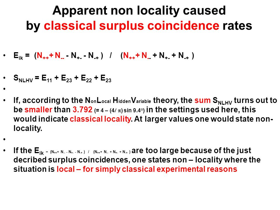 Apparent non locality caused by classical surplus coincidence rates E ik = (N ++ + N -- - N +- - N -+ ) / (N ++ + N -- + N +- + N -+ ) S NLHV = E 11 + E 23 + E 22 + E 23 If, according to the N on L ocal H idden V ariable theory, the sum S NLHV turns out to be smaller than 3.792 (= 4 – (4  ) sin 9.4 o ) in the settings used here, this would indicate classical locality.