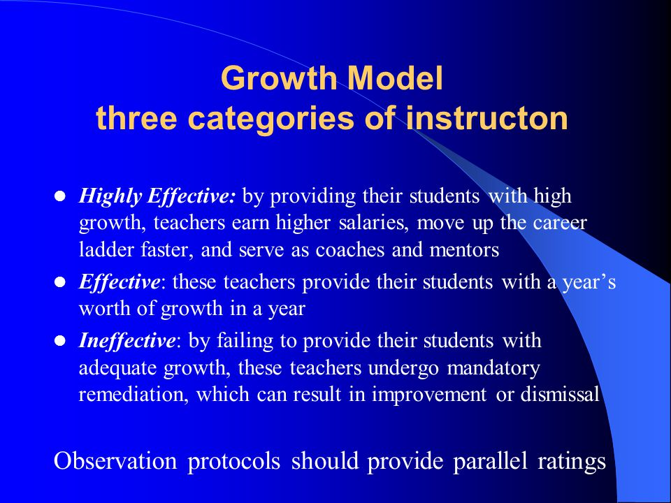 Growth Model three categories of instructon Highly Effective: by providing their students with high growth, teachers earn higher salaries, move up the career ladder faster, and serve as coaches and mentors Effective: these teachers provide their students with a year's worth of growth in a year Ineffective: by failing to provide their students with adequate growth, these teachers undergo mandatory remediation, which can result in improvement or dismissal Observation protocols should provide parallel ratings