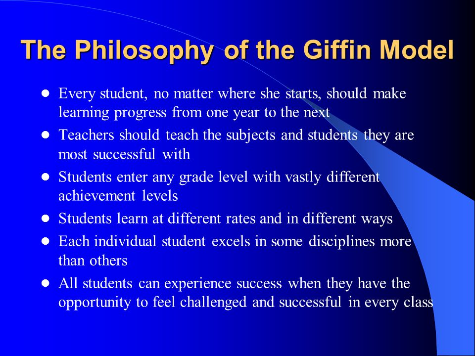 The Philosophy of the Giffin Model Every student, no matter where she starts, should make learning progress from one year to the next Teach­ers should teach the subjects and students they are most successful with Students enter any grade level with vastly different achieve­ment levels Students learn at different rates and in different ways Each in­di­vi­dual student excels in some disciplines more than others All students can exp­eri­ence success when they have the opportunity to feel challenged and successful in every class