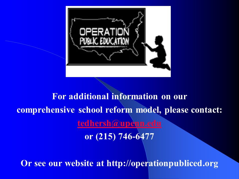 For additional information on our comprehensive school reform model, please contact: tedhersh@upenn.edu or (215) 746-6477 Or see our website at http://operationpubliced.org