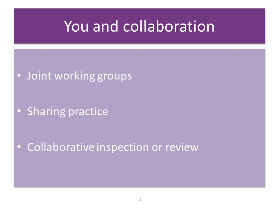 You and collaboration Joint working groups Sharing practice Collaborative inspection or review Joint working groups Sharing practice Collaborative inspection or review v1