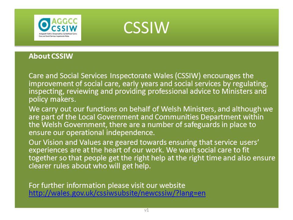 CSSIW About CSSIW Care and Social Services Inspectorate Wales (CSSIW) encourages the improvement of social care, early years and social services by regulating, inspecting, reviewing and providing professional advice to Ministers and policy makers.