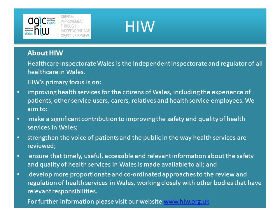 HIW About HIW Healthcare Inspectorate Wales is the independent inspectorate and regulator of all healthcare in Wales. HIW's primary focus is on: impro