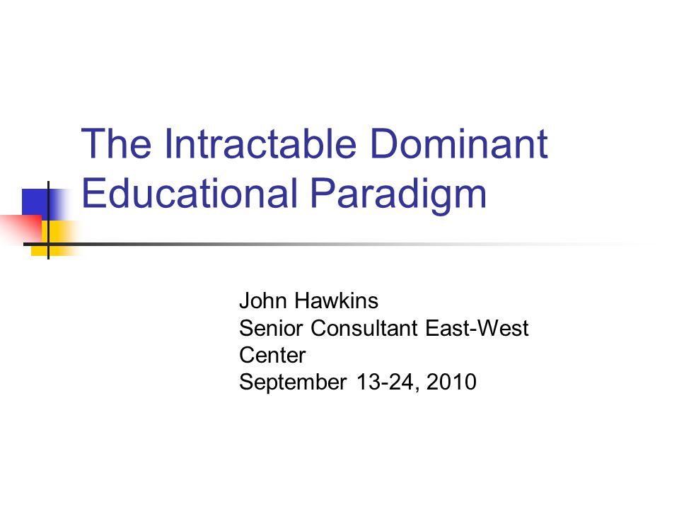 The Intractable Dominant Educational Paradigm John Hawkins Senior Consultant East-West Center September 13-24, 2010