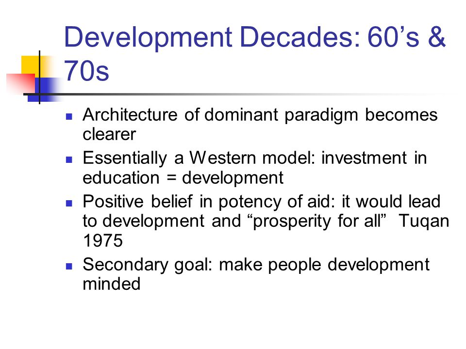 Development Decades: 60's & 70s Architecture of dominant paradigm becomes clearer Essentially a Western model: investment in education = development Positive belief in potency of aid: it would lead to development and prosperity for all Tuqan 1975 Secondary goal: make people development minded