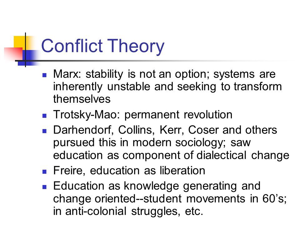 Conflict Theory Marx: stability is not an option; systems are inherently unstable and seeking to transform themselves Trotsky-Mao: permanent revolution Darhendorf, Collins, Kerr, Coser and others pursued this in modern sociology; saw education as component of dialectical change Freire, education as liberation Education as knowledge generating and change oriented--student movements in 60's; in anti-colonial struggles, etc.
