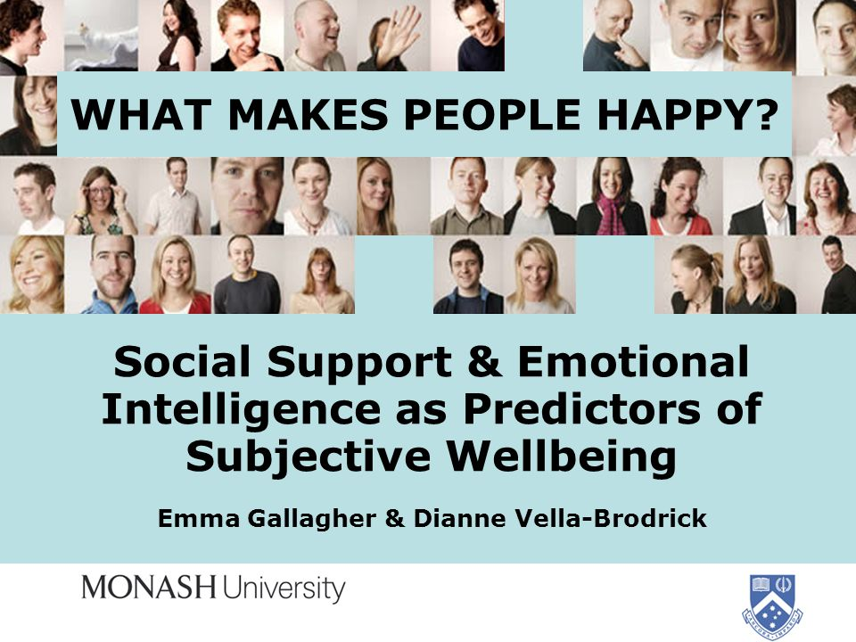 WHAT MAKES PEOPLE HAPPY? Social Support & Emotional Intelligence as Predictors of Subjective Wellbeing Emma Gallagher & Dianne Vella-Brodrick