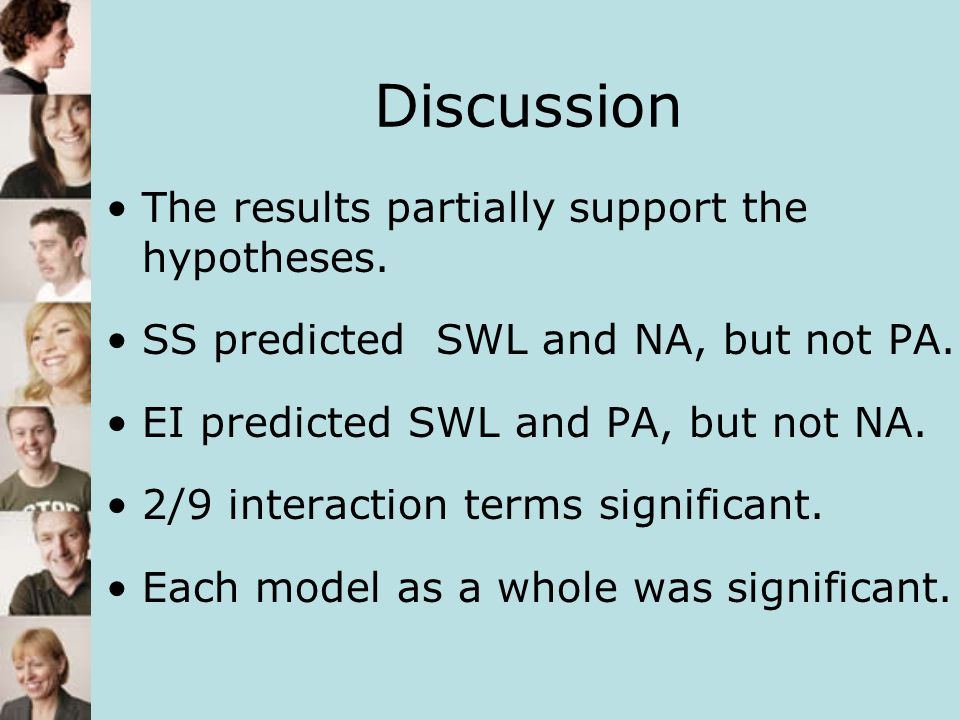 Discussion The results partially support the hypotheses. SS predicted SWL and NA, but not PA. EI predicted SWL and PA, but not NA. 2/9 interaction ter
