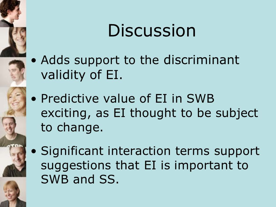 Discussion Adds support to the discriminant validity of EI. Predictive value of EI in SWB exciting, as EI thought to be subject to change. Significant