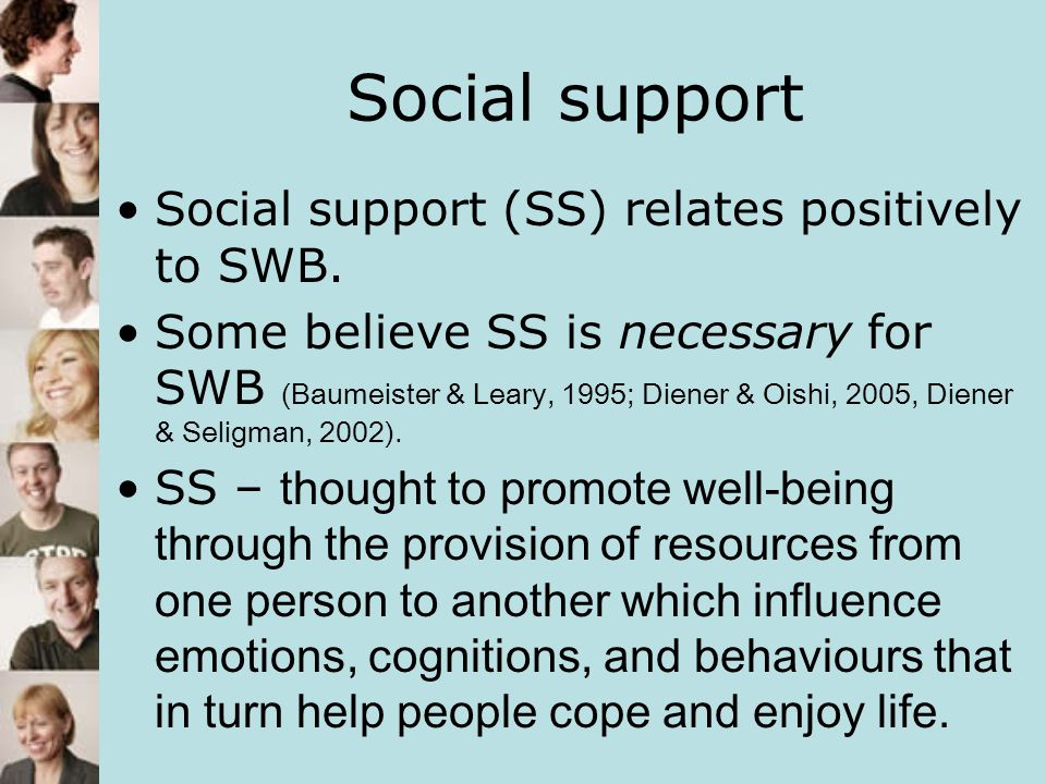 Social support Social support (SS) relates positively to SWB. Some believe SS is necessary for SWB (Baumeister & Leary, 1995; Diener & Oishi, 2005, Di