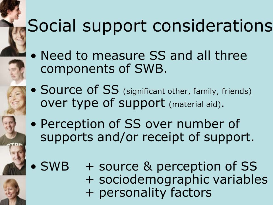 Social support considerations Need to measure SS and all three components of SWB. Source of SS (significant other, family, friends) over type of suppo