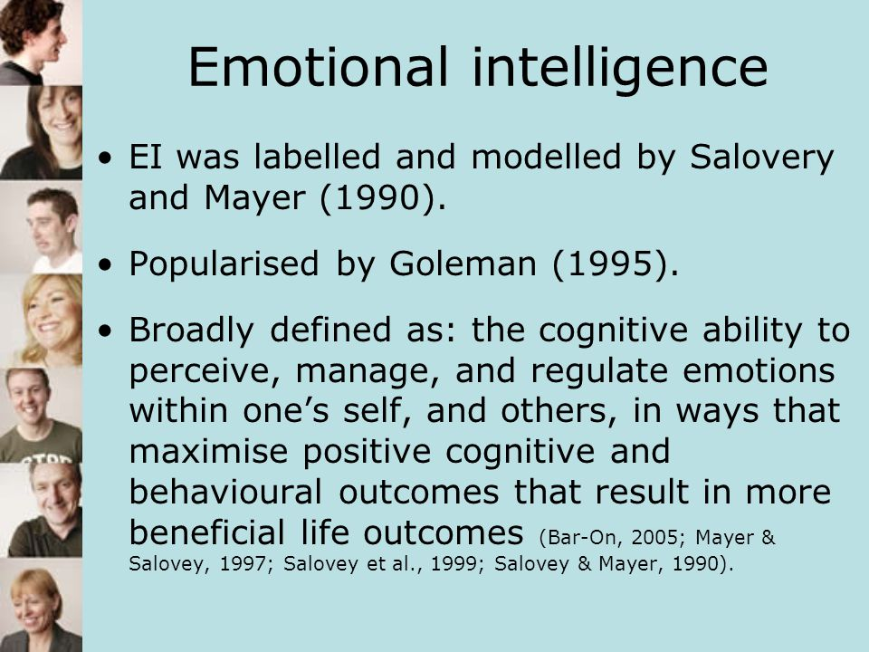 Emotional intelligence EI was labelled and modelled by Salovery and Mayer (1990). Popularised by Goleman (1995). Broadly defined as: the cognitive abi