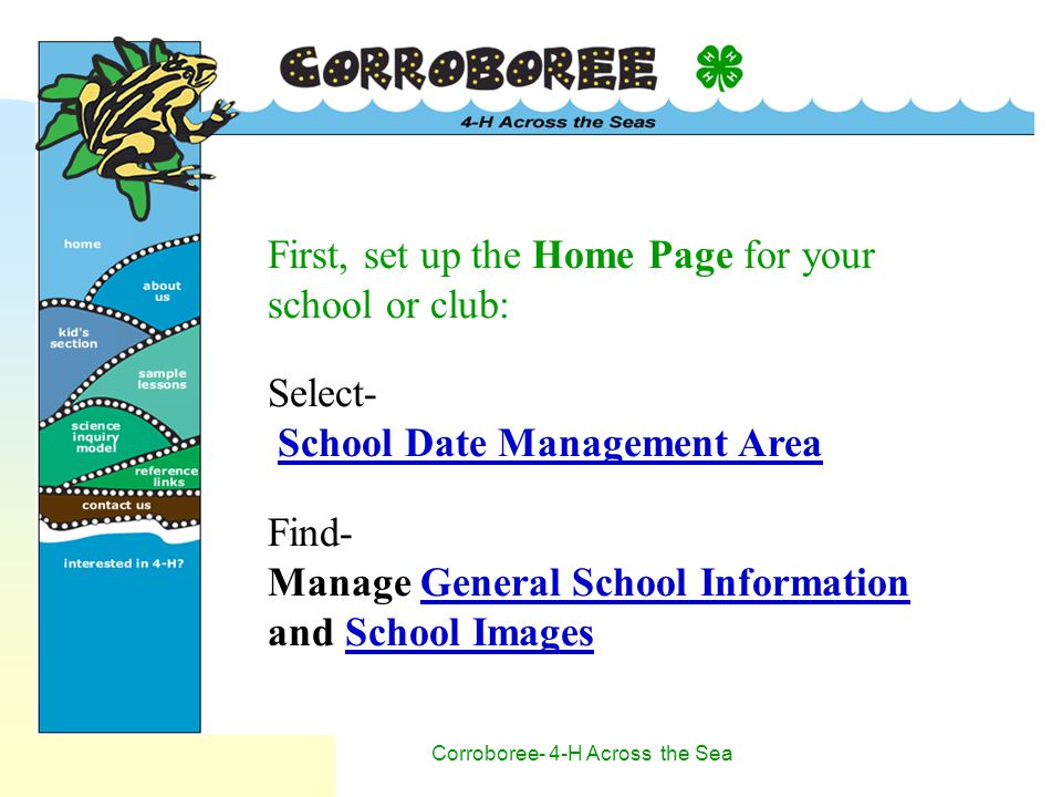 Corroboree- 4-H Across the Sea First, set up the Home Page for your school or club: Select- School Date Management Area Find- Manage General School Information and School Images