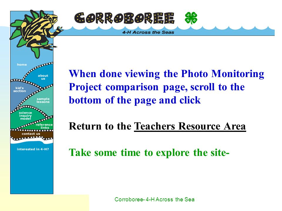 Corroboree- 4-H Across the Sea When done viewing the Photo Monitoring Project comparison page, scroll to the bottom of the page and click Return to the Teachers Resource Area Take some time to explore the site-