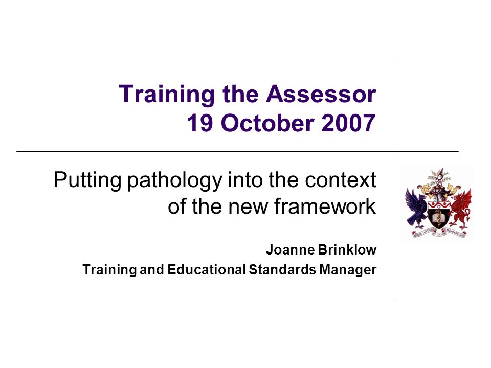 Training the Assessor 19 October 2007 Putting pathology into the context of the new framework Joanne Brinklow Training and Educational Standards Manager