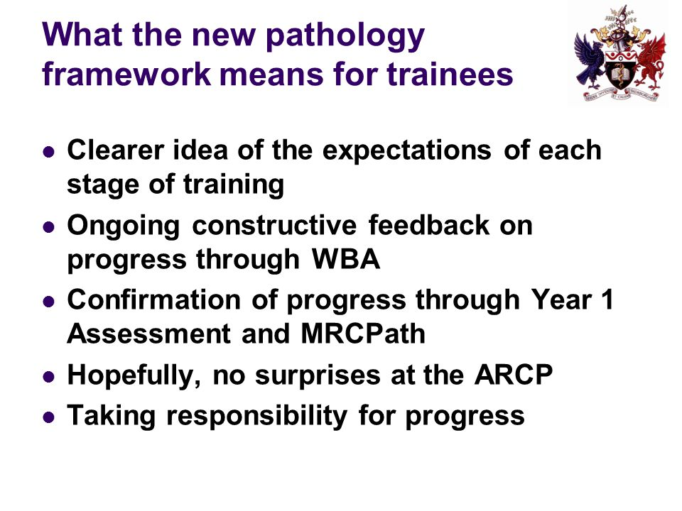 What the new pathology framework means for trainees Clearer idea of the expectations of each stage of training Ongoing constructive feedback on progress through WBA Confirmation of progress through Year 1 Assessment and MRCPath Hopefully, no surprises at the ARCP Taking responsibility for progress