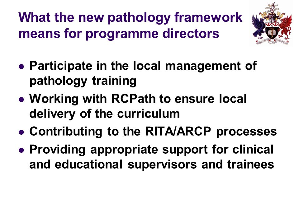 What the new pathology framework means for programme directors Participate in the local management of pathology training Working with RCPath to ensure