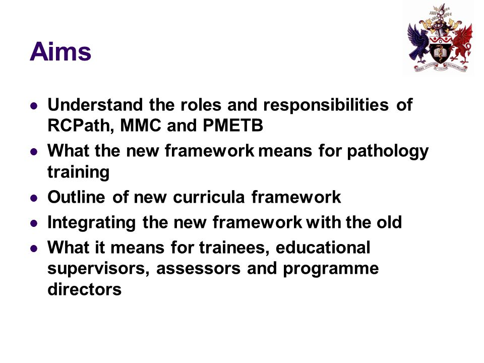 Aims Understand the roles and responsibilities of RCPath, MMC and PMETB What the new framework means for pathology training Outline of new curricula framework Integrating the new framework with the old What it means for trainees, educational supervisors, assessors and programme directors