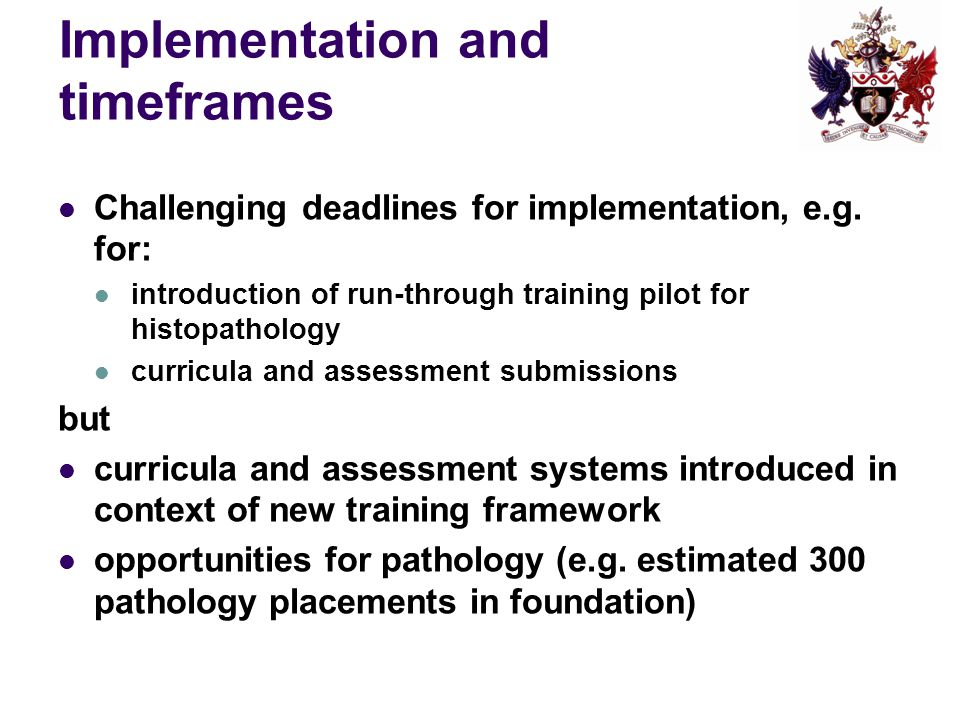 Implementation and timeframes Challenging deadlines for implementation, e.g. for: introduction of run-through training pilot for histopathology curric