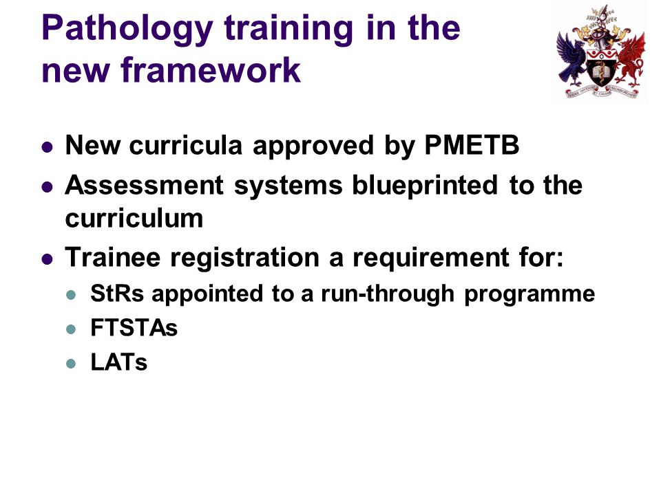 Pathology training in the new framework New curricula approved by PMETB Assessment systems blueprinted to the curriculum Trainee registration a requirement for: StRs appointed to a run-through programme FTSTAs LATs