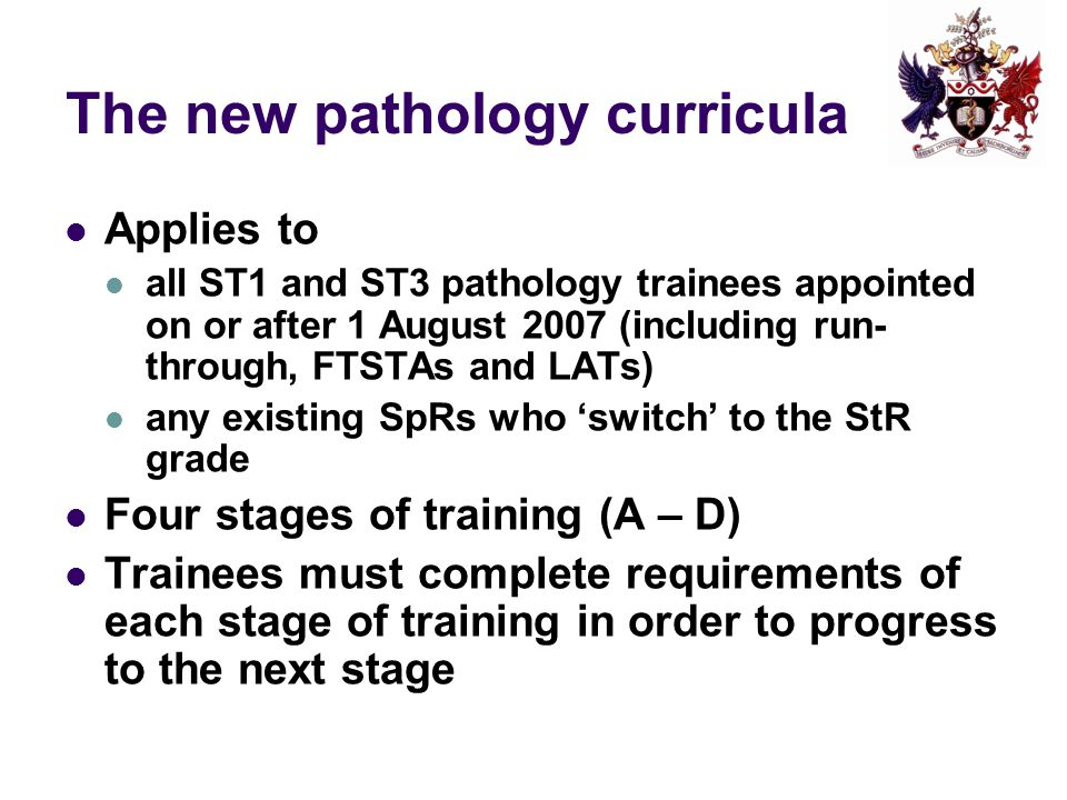 What the new pathology framework means for educational supervisors Clearer idea of the expectations of each stage of training Ensuring they are appropriately trained, up-to- date and working towards requirements laid out in curriculum and Gold Guide Commitment to undertaking WBA as required and providing constructive feedback to trainees on their progress Flagging up concerns about a trainee early
