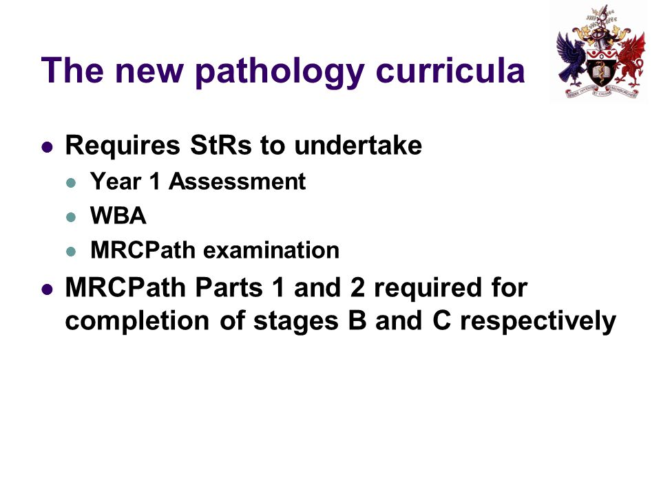 The new pathology curricula Requires StRs to undertake Year 1 Assessment WBA MRCPath examination MRCPath Parts 1 and 2 required for completion of stages B and C respectively