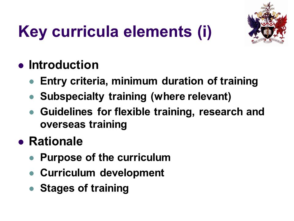 Key curricula elements (i) Introduction Entry criteria, minimum duration of training Subspecialty training (where relevant) Guidelines for flexible tr