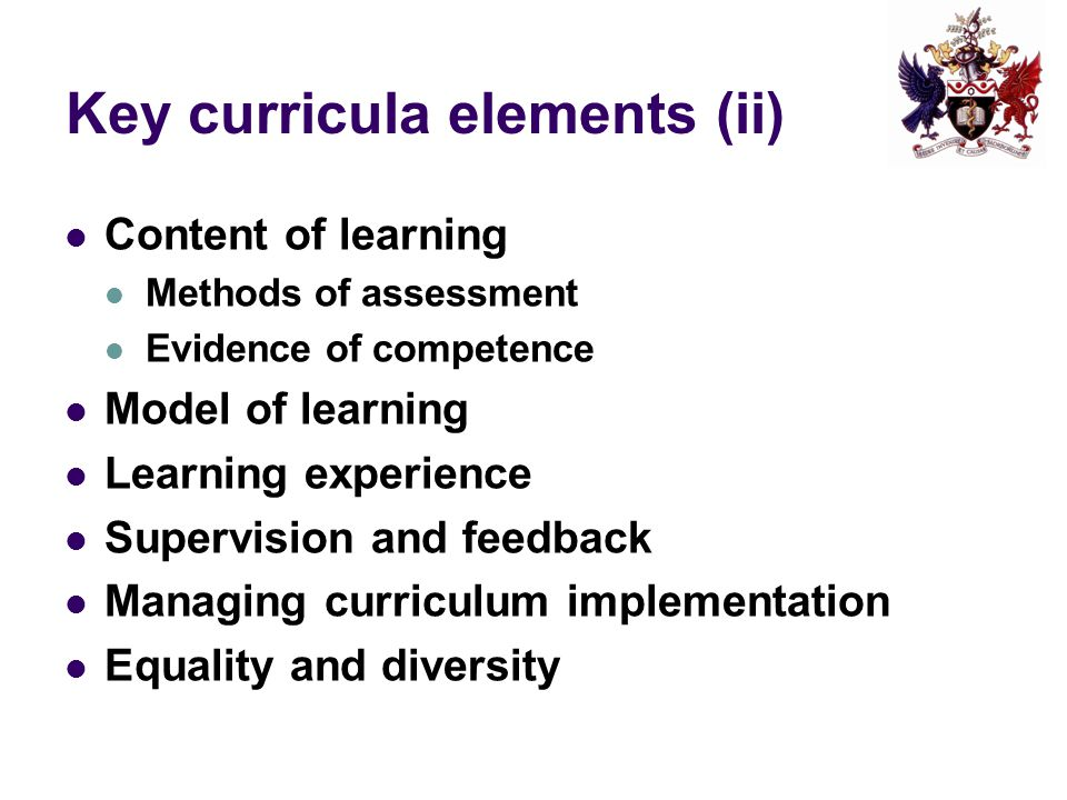 Key curricula elements (ii) Content of learning Methods of assessment Evidence of competence Model of learning Learning experience Supervision and fee