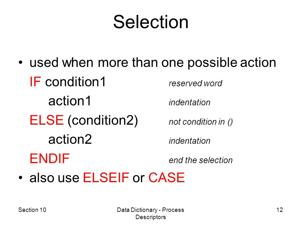 Section 10Data Dictionary - Process Descriptors 12 used when more than one possible action IF condition1 reserved word action1 indentation ELSE (condition2) not condition in () action2 indentation ENDIF end the selection also use ELSEIF or CASE Selection