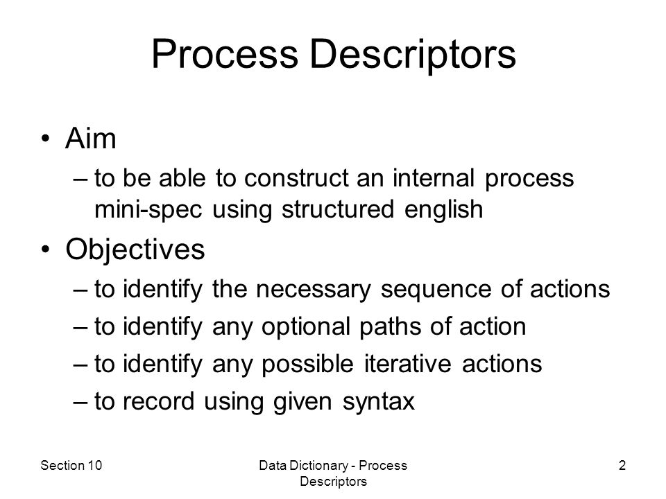 Section 10Data Dictionary - Process Descriptors 23 Process specifications are formed by combining sequence, selection and iteration constructs.