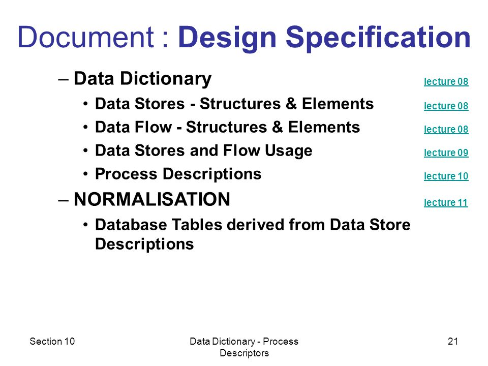 Section 10Data Dictionary - Process Descriptors 21 –Data Dictionary lecture 08 lecture 08 Data Stores - Structures & Elements lecture 08 lecture 08 Data Flow - Structures & Elements lecture 08 lecture 08 Data Stores and Flow Usage lecture 09 lecture 09 Process Descriptions lecture 10 lecture 10 –NORMALISATION lecture 11 lecture 11 Database Tables derived from Data Store Descriptions Document : Design Specification
